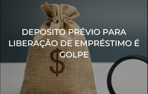 DEPÓSITO PRÉVIO PARA LIBERAÇÃO DE EMPRÉSTIMO É GOLPE